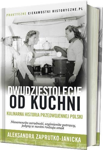 Aleksandra Zaprutko Janicka Dwudziestolecie od kuchni Kulinarna historia przedwojennej Polski Książka Opinie Opis Spis treści